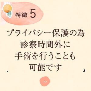 特徴4:プライバシー保護の為 診察時間外に 手術を行うことも 可能です