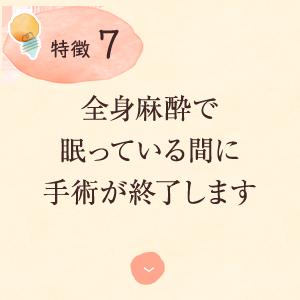 特徴6:全身麻酔で 眠っている間に 手術が終了します