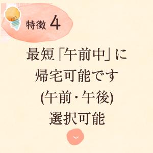 特徴3:最短「午前中」に 帰宅可能です (午前・)